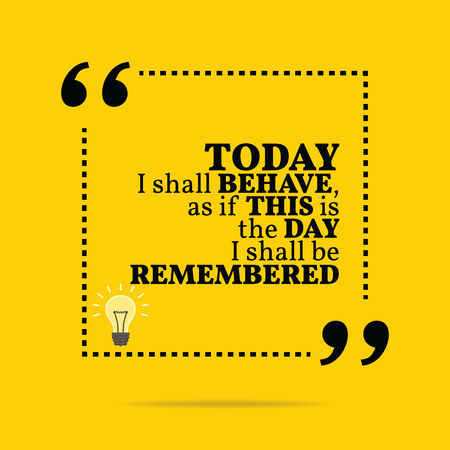 behave: Inspirational motivational quote. Today I shall behave, as if this is the day I shall be remembered. Simple trendy design.