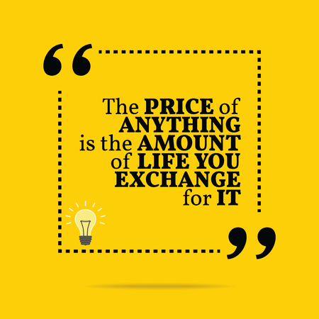 anything: Inspirational motivational quote. The price of anything is the amount of life you exchange for it. Simple trendy design.