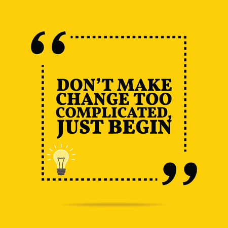 inspiration: Inspirational motivational quote. Dont make change too complicated, just begin. Simple trendy design.