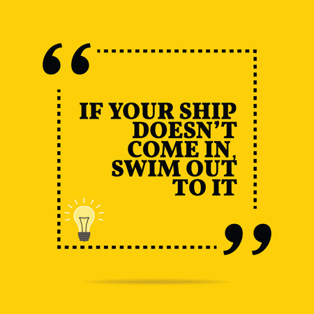come in: Inspirational motivational quote. If your ship doesnt come in, swim out to it. Simple trendy design. Illustration