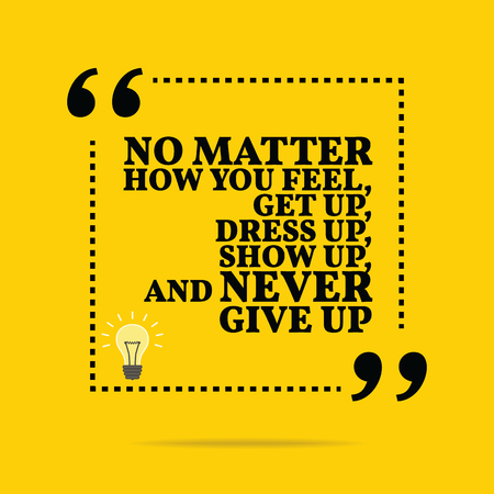 Inspirational motivational quote. No matter how you feel, get up, dress up, show up, and never give up. Simple trendy design. Vectores