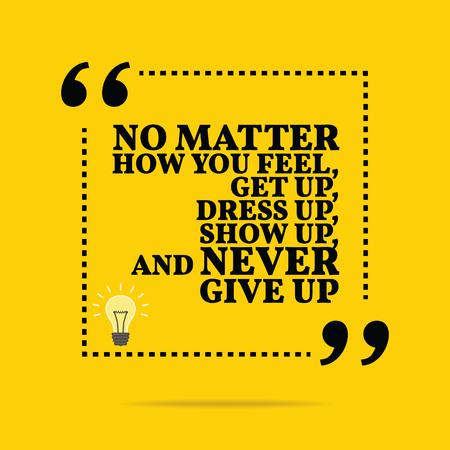 Inspirational motivierend Zitat. Egal, wie Sie sich fühlen, aufzustehen, dress up, zeigen sich, und niemals aufgeben. Einfache trendiges Design.