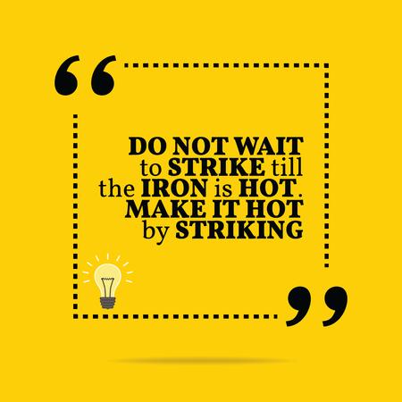 inspiración: Cita de motivaci�n inspirada. No espere a la huelga hasta que el hierro est� caliente. Que sea caliente golpeando. Dise�o de moda simple.