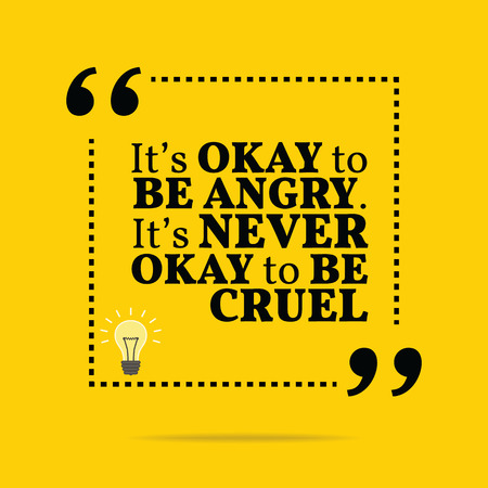Inspirational motivational quote. Its okay to be angry. Its never okay to be cruel. Simple trendy design.