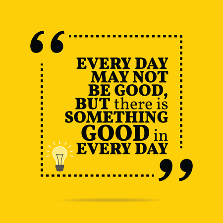 every day: Inspirational motivational quote. Every day may not be good, but there is something good in every day. Simple trendy design.