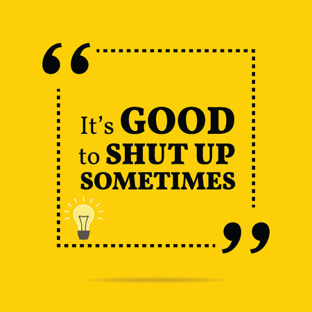good: Inspirational motivational quote. Its good to shut up sometimes. Simple trendy design. Illustration