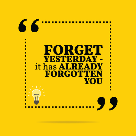 encouragements: Inspirational motivational quote. Forget yesterday - it has already forgotten you. Simple trendy design.