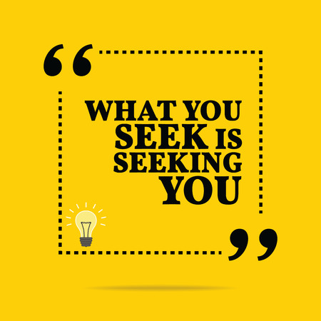 seeking: Inspirational motivational quote. What you seek is seeking you. Simple trendy design.