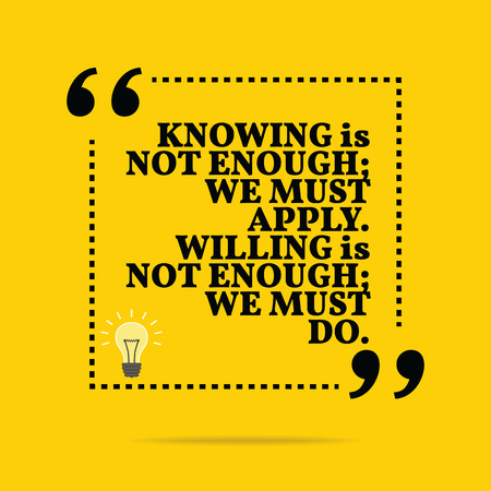willing: Inspirational motivational quote. Knowing is not enough; we must apply. Willing is not enough; we must do. Simple trendy design.