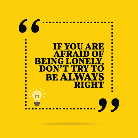 lonely: Inspirational motivational quote. If you are afraid of being lonely, dont try to be always right. Simple trendy design. Illustration