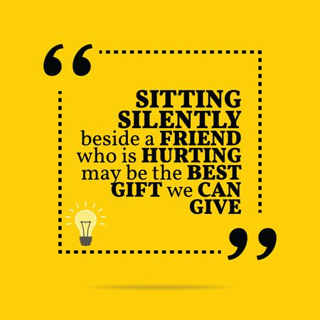 hurting: Inspirational motivational quote. Sitting silently beside a friend who is hurting may be the best gift we can give. Simple trendy design. Illustration