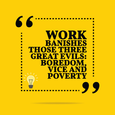 banish: Inspirational motivational quote. Work banishes those three great evils: boredom, vice and poverty. Simple trendy design.