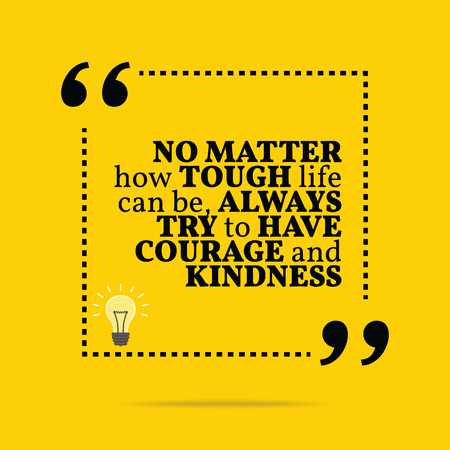 Inspirational motivational quote. No matter how tough life can be, always try to have courage and kindness. Simple trendy design.