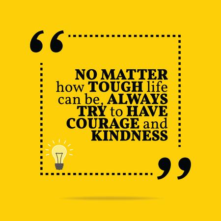 Inspirerende motievencitaat. Het maakt niet uit hoe hard het leven kan zijn, altijd proberen om moed en vriendelijkheid hebben. Eenvoudig trendy design. Stockfoto - 47831579