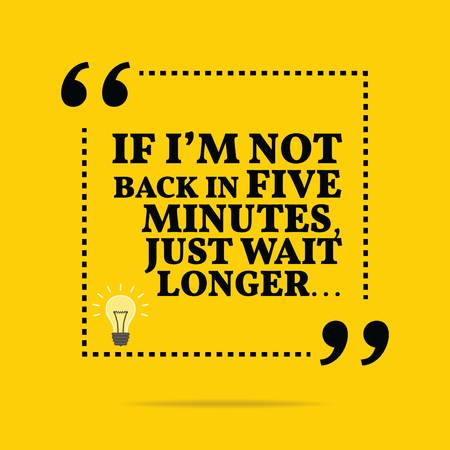 wait: Useful quote. If Im not back in five minutes, just wait longer... Simple trendy design.