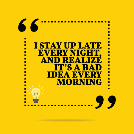 bad idea: Inspirational motivational quote. I stay up late every night, and realize its a bad idea every morning. Simple trendy design.