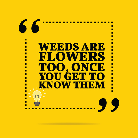 once: Inspirational motivational quote. Weeds are flowers too, once you get to know them. Simple trendy design.