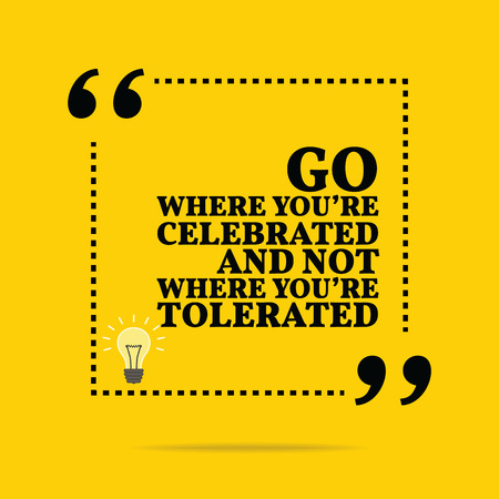 celebrated: Inspirational motivational quote. Go where youre celebrated and not where youre tolerated. Simple trendy design. Illustration