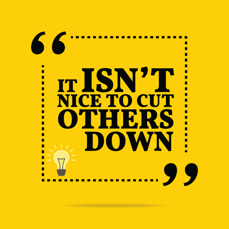 criticism: Inspirational motivational quote. It isnt nice to cut others down. Simple trendy design.