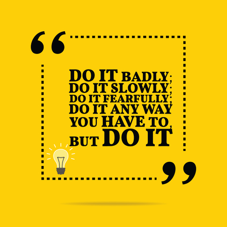 fear: Inspirational motivational quote. Do it badly; do it slowly; do it fearfully; do it any way you have to, but do it. Simple trendy design.