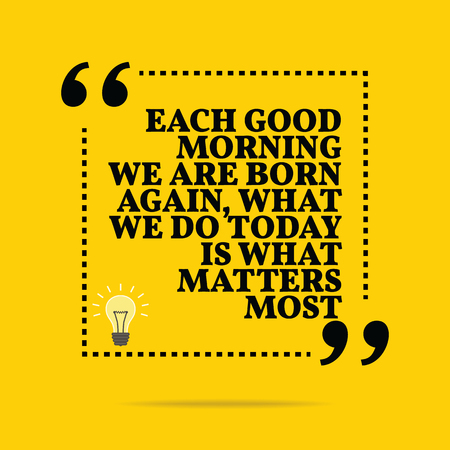 again: Inspirational motivational quote. Each good morning we are born again, what we do today is what matters most. Simple trendy design.