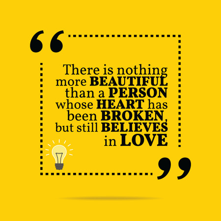 believes: Inspirational motivational quote. There is nothing more beautiful than a person whose heart has been broken, but still believes in love. Simple trendy design.