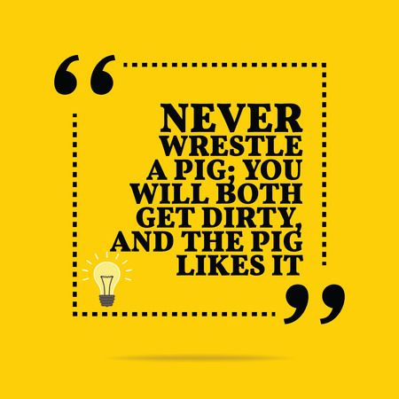 wrestle: Inspirational motivational quote. Never wrestle a pig; you will both get dirty, and the pig likes it. Simple trendy design.