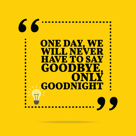 goodbye: Inspirational motivational quote. One day, we will never have to say goodbye, only goodnight. Simple trendy design. Illustration
