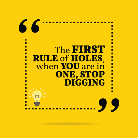 rule: Inspirational motivational quote. The first rule of holes, when you are in one, stop digging. Simple trendy design.