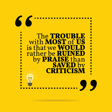 in trouble: Inspirational motivational quote. The trouble with most of us is that we would rather be ruined by praise than saved by criticism. Simple trendy design.