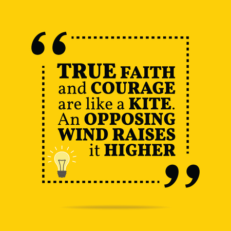 opposing: Inspirational motivational quote. True faith and courage are like a kite. An opposing wind raises it higher. Simple trendy design. Illustration