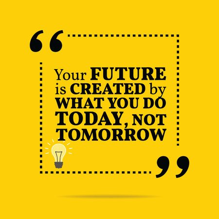 tomorrow: Inspirational motivational quote. The future is created by what you do today, not tomorrow. Simple trendy design. Illustration
