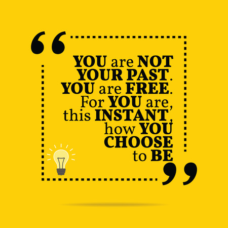 past: Inspirational motivational quote. You are not your past. You are free. For you are, this instant, how you choose to be. Simple trendy design. Illustration