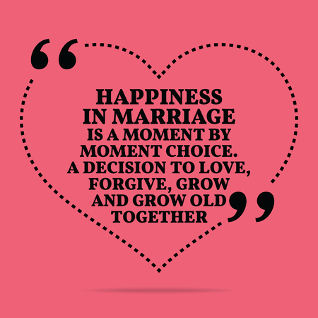 moment: Inspirational love marriage quote. Happiness in marriage is a moment by moment choice. A decision to love, forgive, grow and grow old together. Simple trendy design.