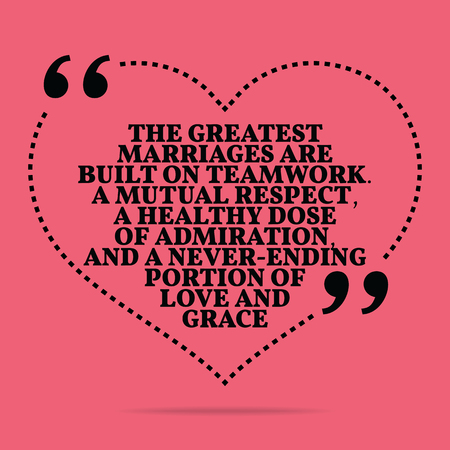 Inspirational love marriage quote. The greatest marriages are built on teamwork. A mutual respect, a healthy dose of admiration, and a never-ending portion of love and grace. Simple trendy design.