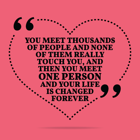simple life: Inspirational love marriage quote. You meet thousands of people and none of them really touch you, and then you meet one person and your life is changed forever. Simple trendy design.