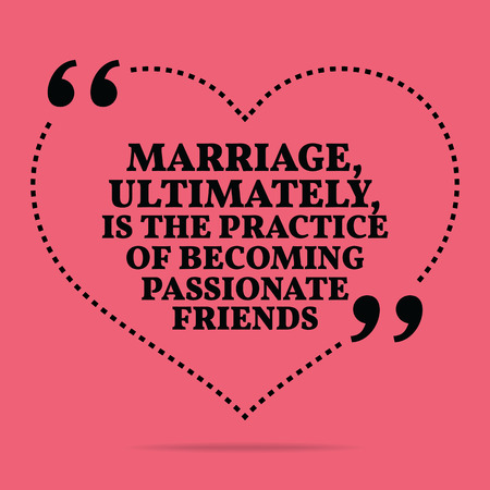ultimately: Inspirational love marriage quote. Marriage, ultimately, is the practice of becoming passionate friends. Simple trendy design.
