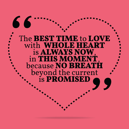promised: Inspirational love marriage quote. The best time to love with whole heart is always now, in this moment, because no breath beyond the current is promised. Simple trendy design.