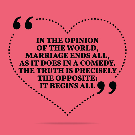 precisely: Inspirational love marriage quote. In the opinion of the world, marriage ends all, as it does in a comedy. The truth is precisely the opposite: it begins all. Simple trendy design. Illustration
