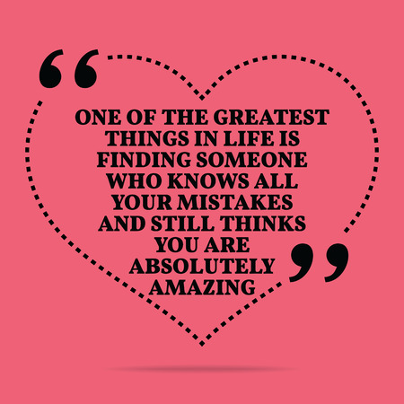 finding love: Inspirational love marriage quote. One of the greatest things in life is finding someone who knows all your mistakes and still thinks you are absolutely amazing. Simple trendy design.