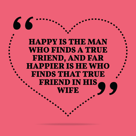 happier: Inspirational love marriage quote. Happy is the man who finds a true friend, and far happier is he who finds that true friend in his wife. Simple trendy design.