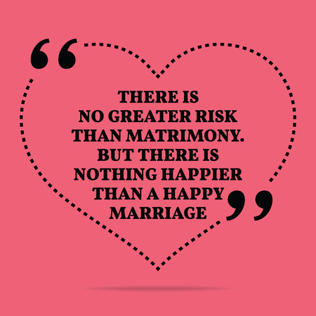 happier: Inspirational love marriage quote. There is no greater risk than matrimony. But there is nothing happier than a happy marriage. Simple trendy design.