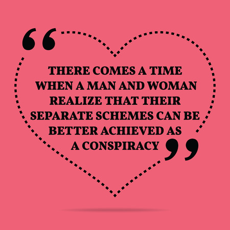 achieved: Inspirational love marriage quote. There comes a time when a man and woman realize that their separate schemes can be better achieved as a conspiracy. Simple trendy design. Illustration