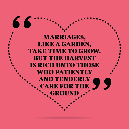 tenderly: Inspirational love marriage quote. Marriages, like a garden, take time to grow. But the harvest is rich unto those who patiently and tenderly care for the ground. Simple trendy design. Illustration