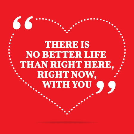 simple life: Inspirational love quote. There is no better life than right here, right now, with you. Simple trendy design.