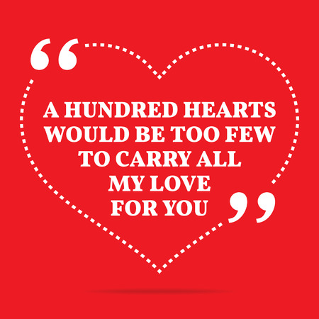 few: Inspirational love quote. A hundred hearts would be too few to carry all my love to you. Simple trendy design.