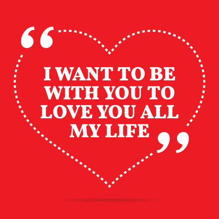 simple life: Inspirational love quote. I want to be with you to love you all my life. Simple trendy design. Illustration