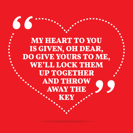 throw up: Inspirational love quote. My heart to you is given, oh dear, do give yours to me, well lock them up together and throw away the key. Simple trendy design.
