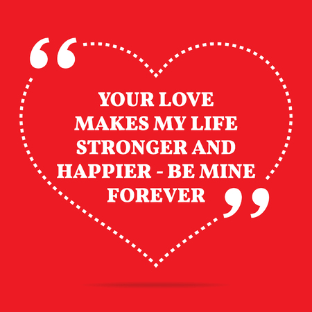 happier: Inspirational love quote. Your love makes my life stronger and happier - be mine forever. Simple trendy design. Illustration