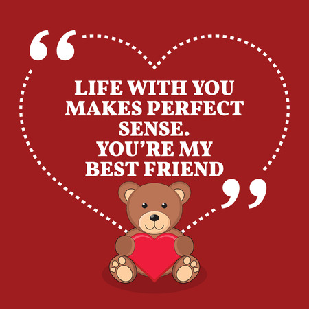 friend: Inspirational love marriage quote. Life with you makes perfect sense. Youre my best friend. Simple trendy design.